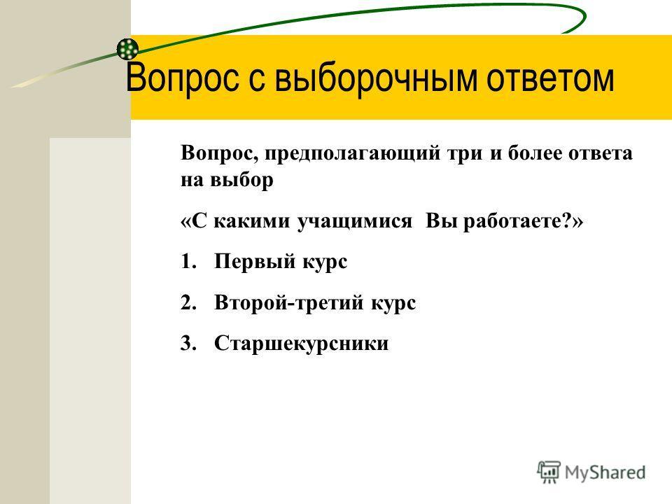 Вопрос с выборочным ответом Вопрос, предполагающий три и более ответа на выбор «С какими учащимися Вы работаете?» 1.Первый курс 2.Второй-третий курс 3.Старшекурсники