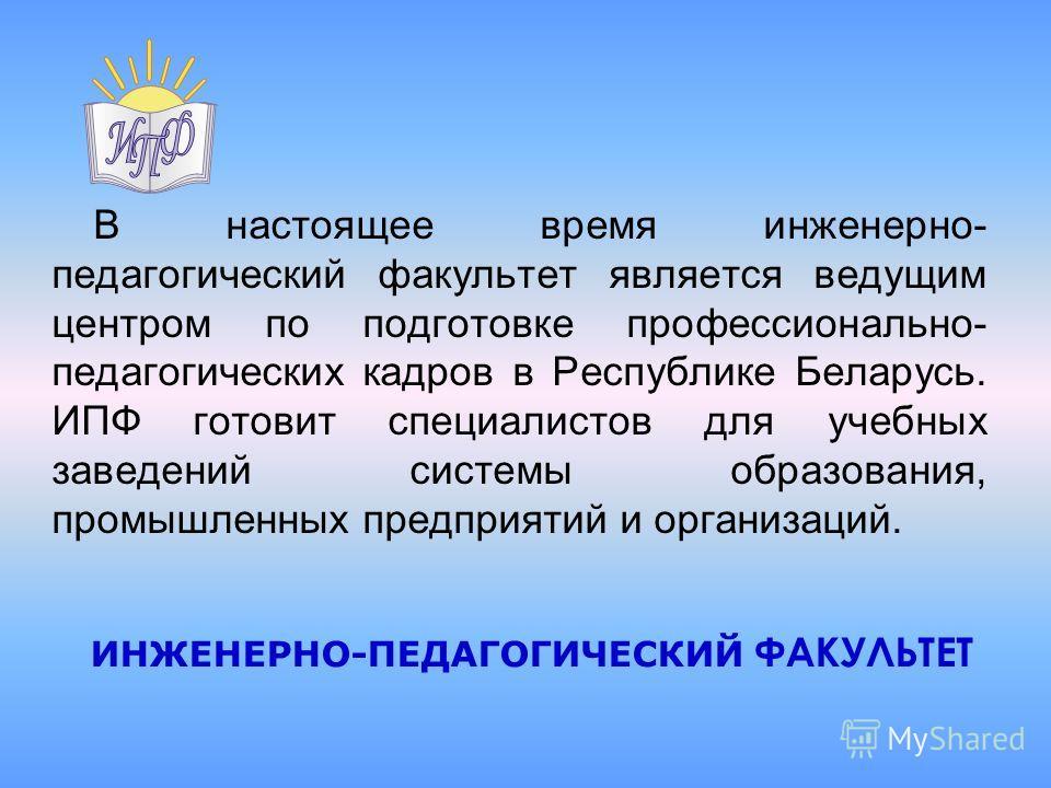 В настоящее время инженерно- педагогический факультет является ведущим центром по подготовке профессионально- педагогических кадров в Республике Беларусь. ИПФ готовит специалистов для учебных заведений системы образования, промышленных предприятий и
