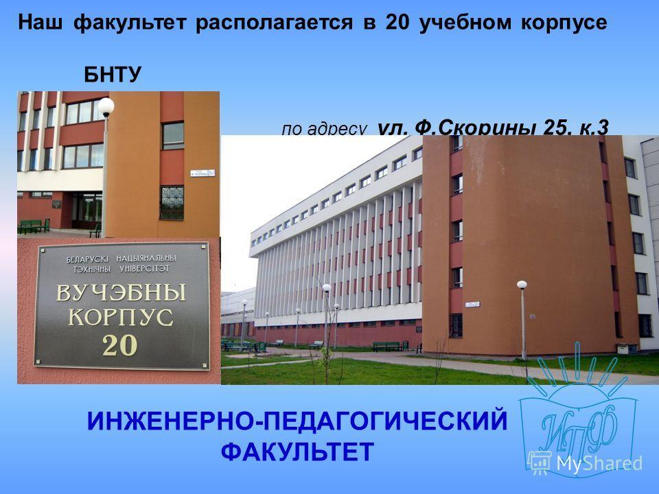 Наш факультет располагается в 20 учебном корпусе БНТУ по адресу ул. Ф.Скорины 25, к.3 ИНЖЕНЕРНО-ПЕДАГОГИЧЕСКИЙ ФАКУЛЬТЕТ