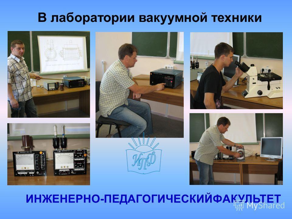 В лаборатории вакуумной техники ИНЖЕНЕРНО-ПЕДАГОГИЧЕСКИЙФАКУЛЬТЕТ