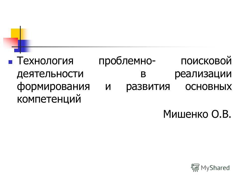 Технология проблемно- поисковой деятельности в реализации формирования и развития основных компетенций Мишенко О.В.