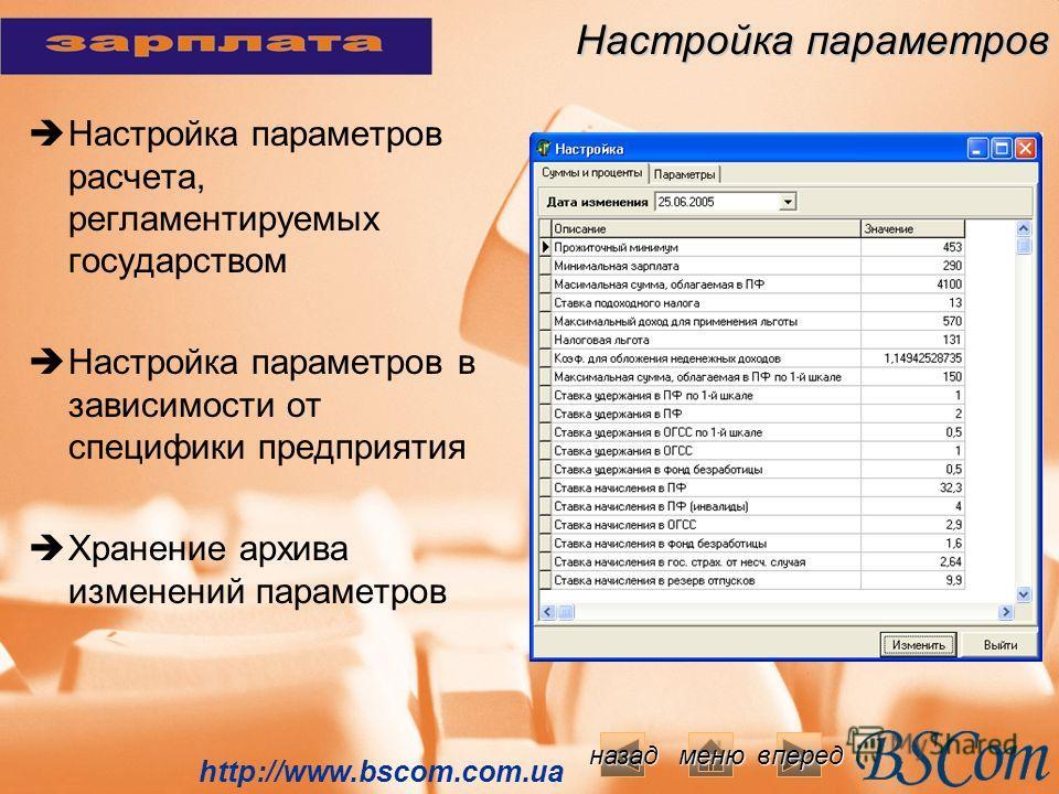 Настройка параметров Настройка параметров расчета, регламентируемых государством Настройка параметров в зависимости от специфики предприятия Хранение архива изменений параметров http://www.bscom.com.ua вперед меню назад