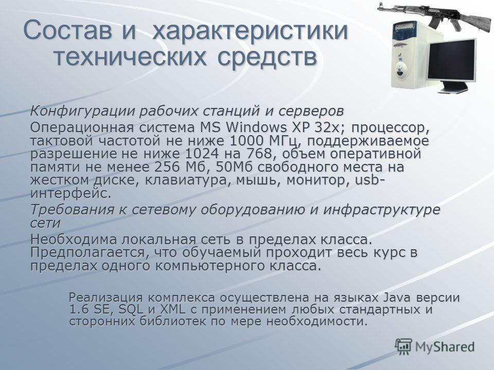 Состав и характеристики технических средств Конфигурации рабочих станций и серверов Операционная система MS Windows XP 32х; процессор, тактовой частотой не ниже 1000 MГц, поддерживаемое разрешение не ниже 1024 на 768, объем оперативной памяти не мене