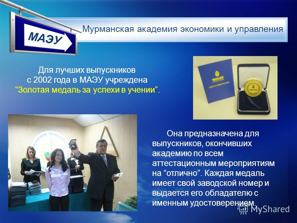 МАЭУ Для лучших выпускников с 2002 года в МАЭУ учреждена Золотая медаль за успехи в учении. Она предназначена для выпускников, окончивших академию по всем аттестационным мероприятиям на отлично. Каждая медаль имеет свой заводской номер и выдается его