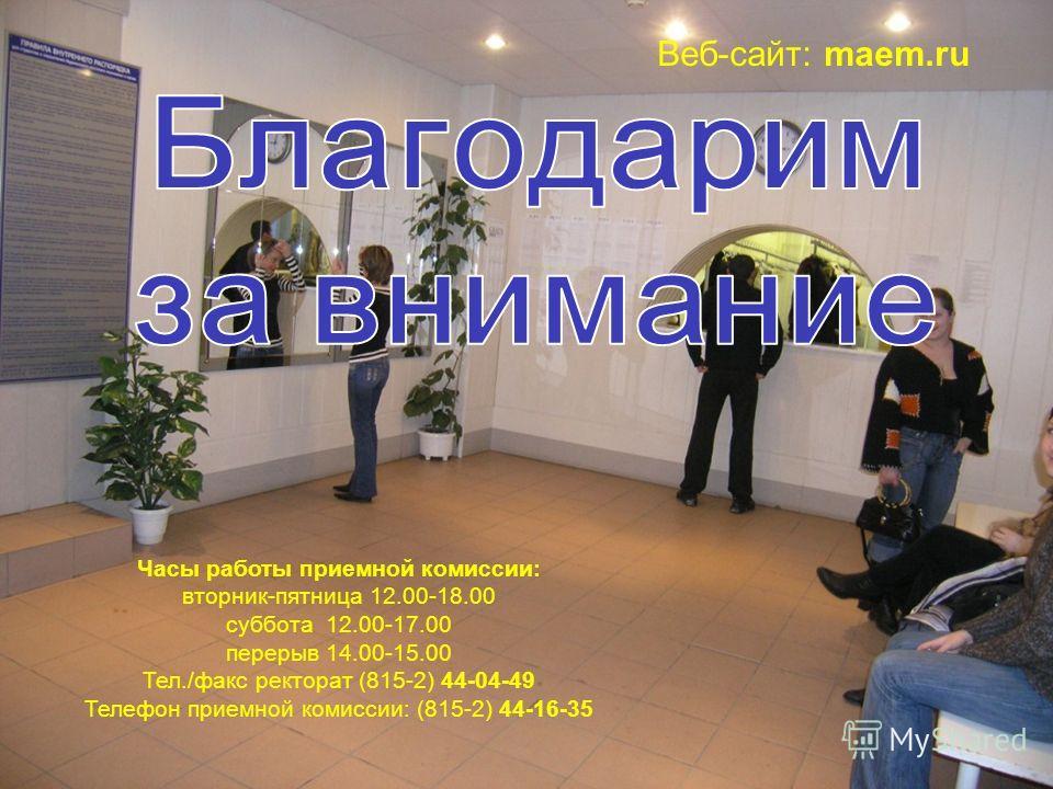 МАЭУ Часы работы приемной комиссии: вторник-пятница 12.00-18.00 суббота 12.00-17.00 перерыв 14.00-15.00 Тел./факс ректорат (815-2) 44-04-49 Телефон приемной комиссии: (815-2) 44-16-35 Веб-сайт: maem.ru