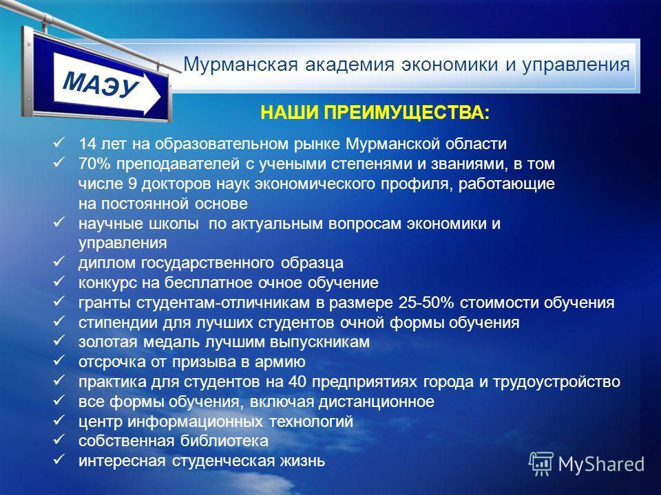 МАЭУ 14 лет на образовательном рынке Мурманской области 70% преподавателей с учеными степенями и званиями, в том числе 9 докторов наук экономического профиля, работающие на постоянной основе научные школы по актуальным вопросам экономики и управления