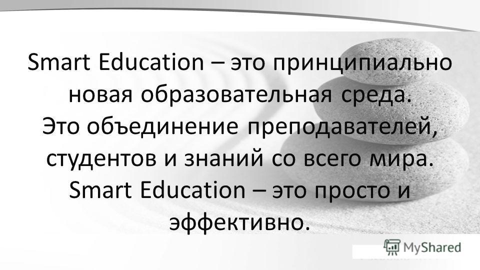 Smart Education – это принципиально новая образовательная среда. Это объединение преподавателей, студентов и знаний со всего мира. Smart Education – это просто и эффективно.