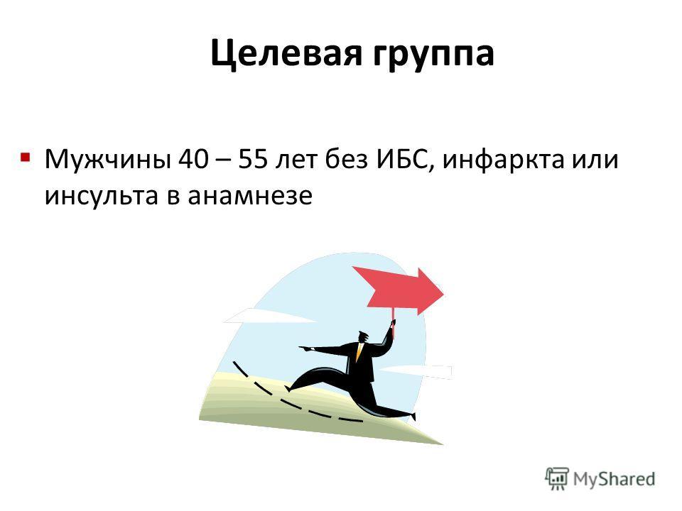 Мужчины 40 – 55 лет без ИБС, инфаркта или инсульта в анамнезе Целевая группа