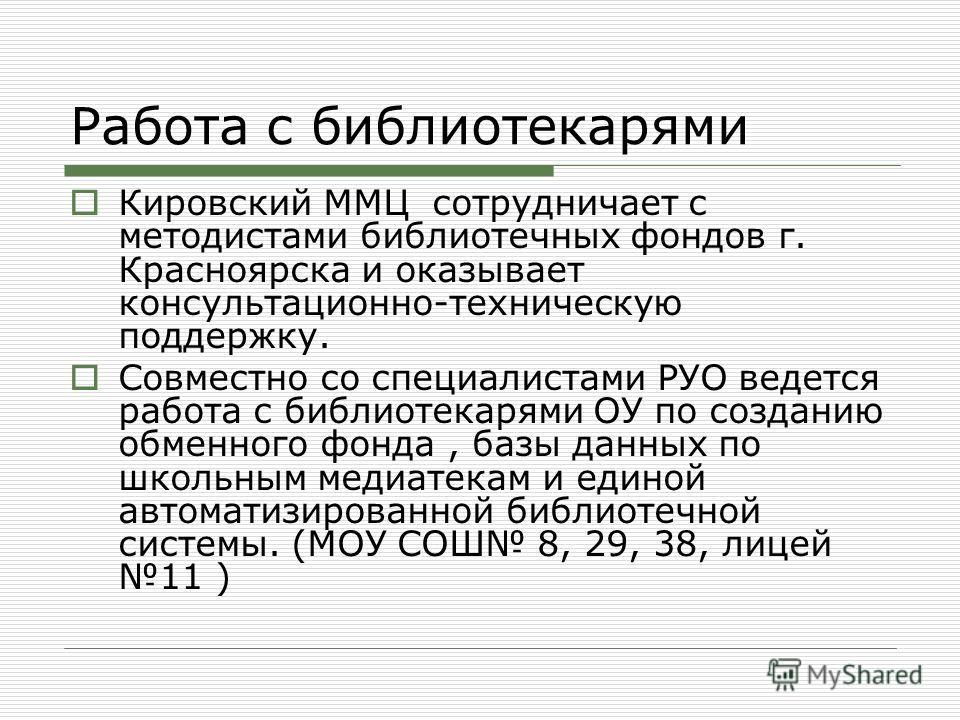Работа с библиотекарями Кировский ММЦ сотрудничает с методистами библиотечных фондов г. Красноярска и оказывает консультационно-техническую поддержку. Совместно со специалистами РУО ведется работа с библиотекарями ОУ по созданию обменного фонда, базы