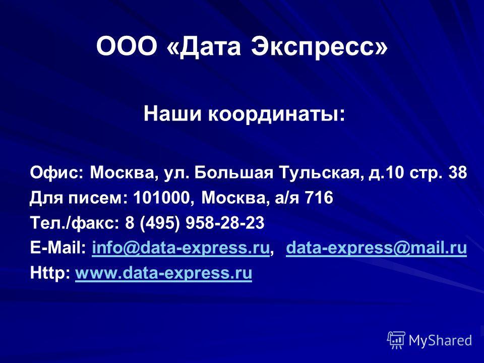 Наши координаты: Офис: Москва, ул. Большая Тульская, д.10 стр. 38 Для писем: 101000, Москва, а/я 716 Тел./факс: 8 (495) 958-28-23 E-Mail: info@data-express.ru, data-express@mail.ruinfo@data-express.rudata-express@mail.ru Http: www.data-express.ruwww.