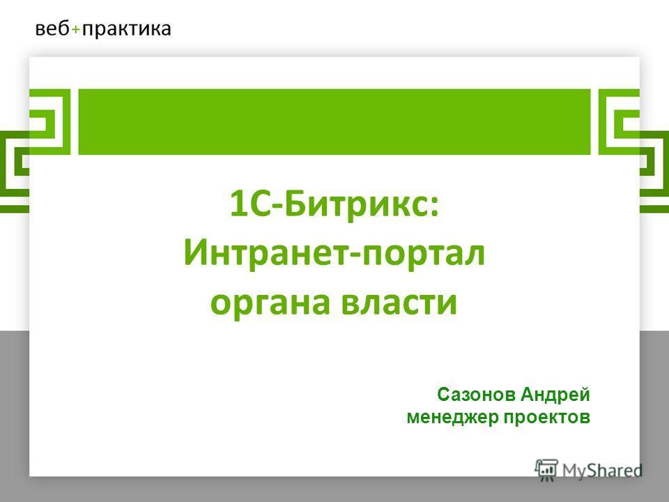 1С-Битрикс: Интранет-портал органа власти Сазонов Андрей менеджер проектов