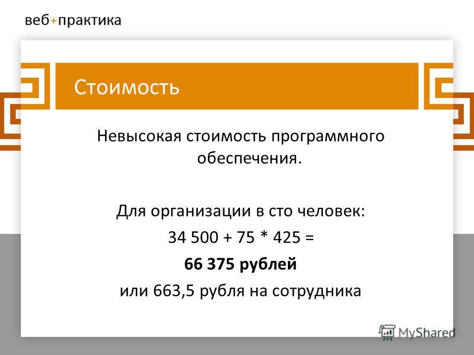 Стоимость Невысокая стоимость программного обеспечения. Для организации в сто человек: 34 500 + 75 * 425 = 66 375 рублей или 663,5 рубля на сотрудника