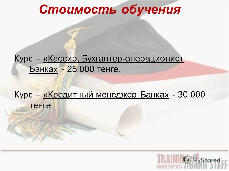Стоимость обучения Курс – «Кассир, Бухгалтер-операционист Банка» - 25 000 тенге. Курс – «Кредитный менеджер Банка» - 30 000 тенге.
