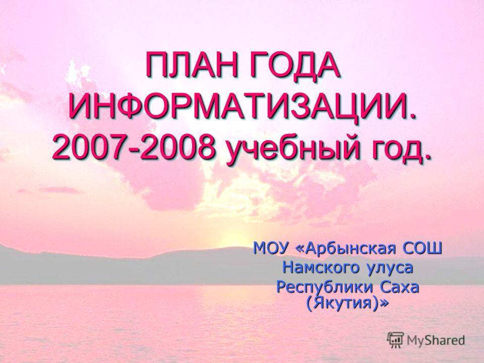 ПЛАН ГОДА ИНФОРМАТИЗАЦИИ. 2007-2008 учебный год. МОУ «Арбынская СОШ Намского улуса Республики Саха (Якутия)»