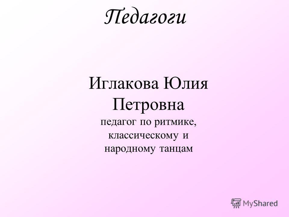Педагоги Иглакова Юлия Петровна педагог по ритмике, классическому и народному танцам