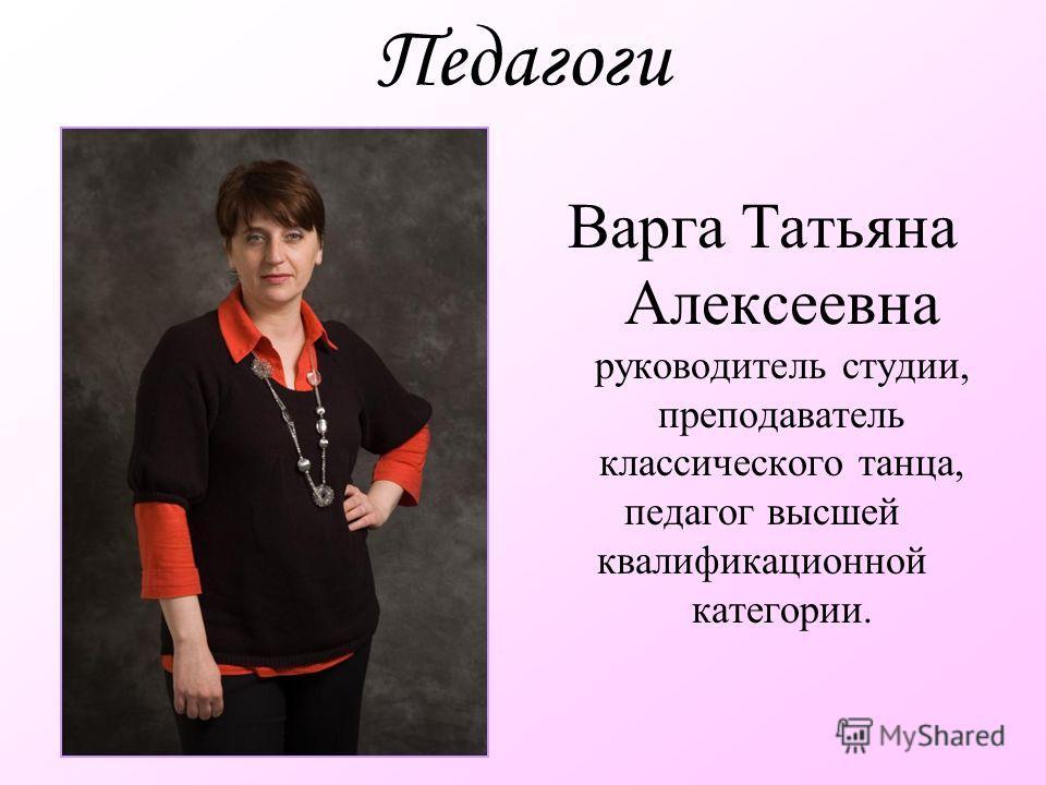Педагоги Варга Татьяна Алексеевна руководитель студии, преподаватель классического танца, педагог высшей квалификационной категории.