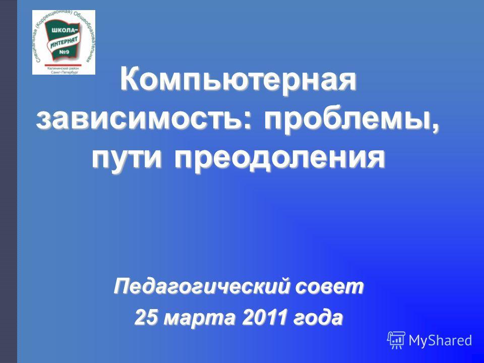 Компьютерная зависимость: проблемы, пути преодоления Педагогический совет 25 марта 2011 года