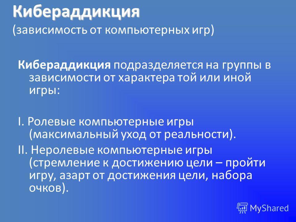Кибераддикция Кибераддикция (зависимость от компьютерных игр) Кибераддикция подразделяется на группы в зависимости от характера той или иной игры: I. Ролевые компьютерные игры (максимальный уход от реальности). II. Неролевые компьютерные игры (стремл
