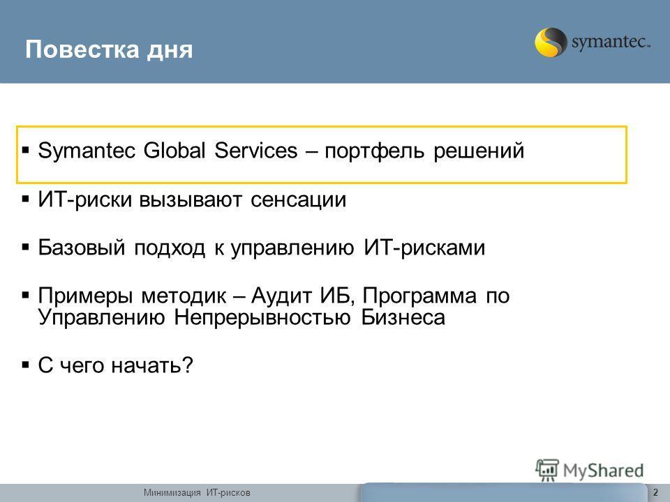 Минимизация ИТ-рисков2 Повестка дня Symantec Global Services – портфель решений ИТ-риски вызывают сенсации Базовый подход к управлению ИТ-рисками Примеры методик – Аудит ИБ, Программа по Управлению Непрерывностью Бизнеса С чего начать?