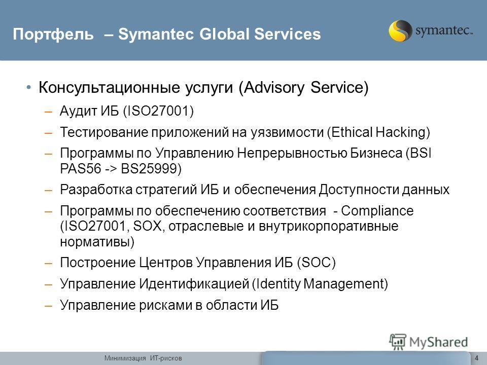 Минимизация ИТ-рисков4 Портфель – Symantec Global Services Консультационные услуги (Advisory Service) –Аудит ИБ (ISO27001) –Тестирование приложений на уязвимости (Ethical Hacking) –Программы по Управлению Непрерывностью Бизнеса (BSI PAS56 -> BS25999)