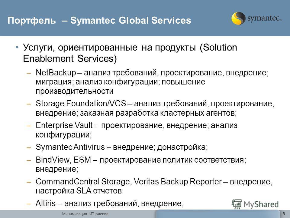 Минимизация ИТ-рисков5 Портфель – Symantec Global Services Услуги, ориентированные на продукты (Solution Enablement Services) –NetBackup – анализ требований, проектирование, внедрение; миграция; анализ конфигурации; повышение производительности –Stor