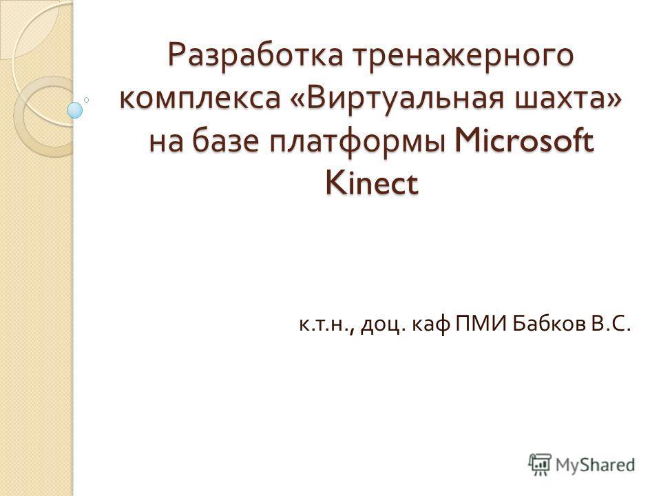 Разработка тренажерного комплекса « Виртуальная шахта » на базе платформы Microsoft Kinect к. т. н., доц. каф ПМИ Бабков В. С.