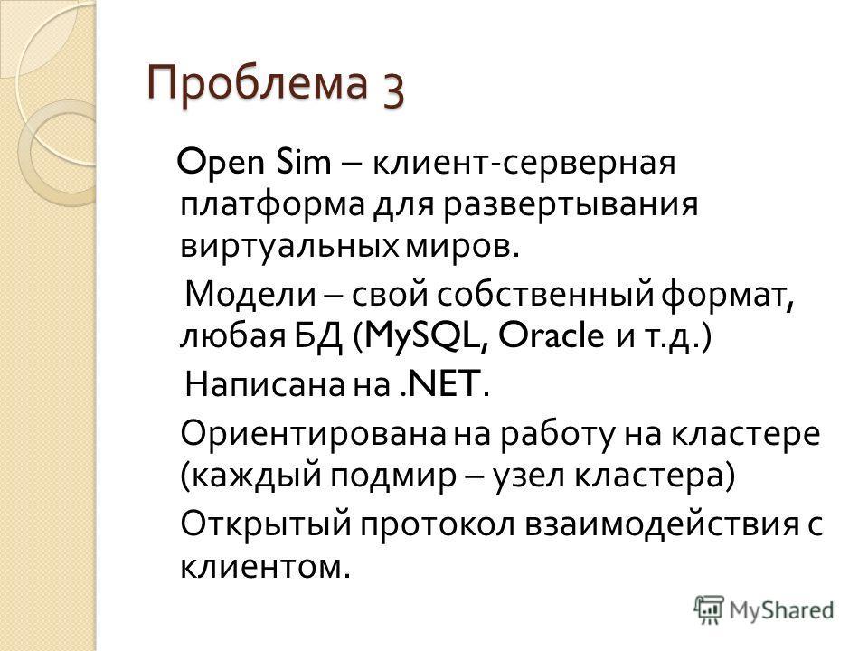 Проблема 3 Open Sim – клиент - серверная платформа для развертывания виртуальных миров. Модели – свой собственный формат, любая БД (MySQL, Oracle и т. д.) Написана на.NET. Ориентирована на работу на кластере ( каждый подмир – узел кластера ) Открытый