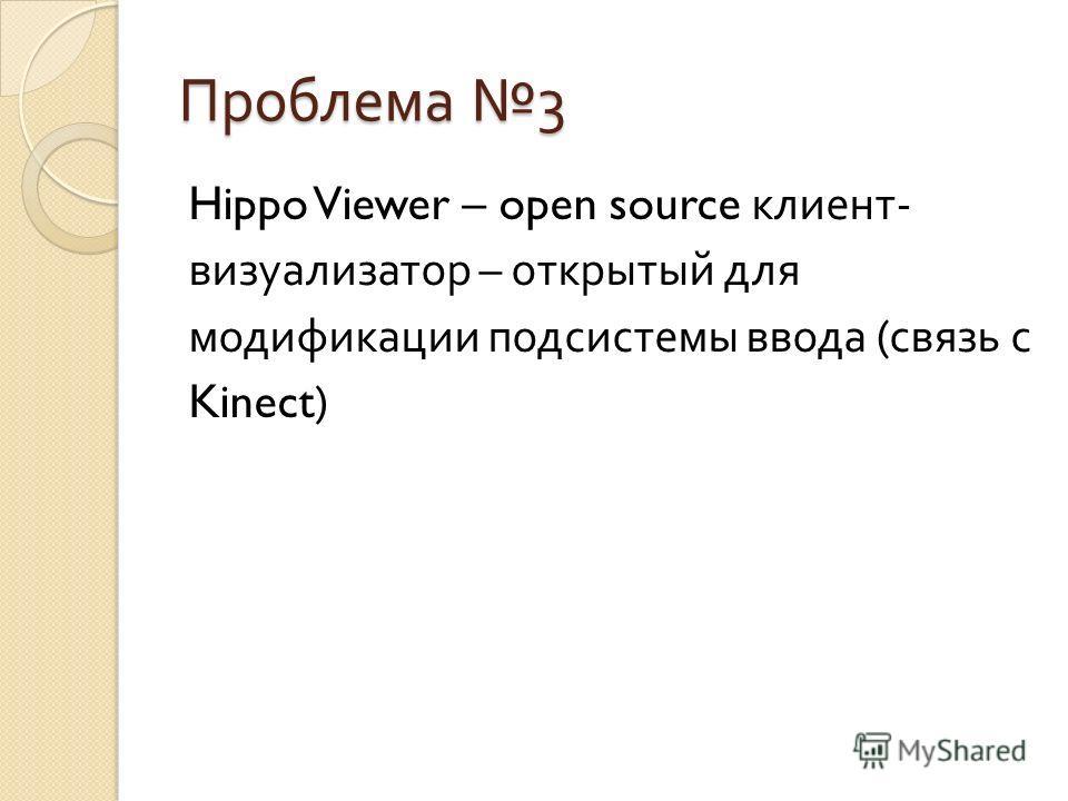 Проблема 3 Hippo Viewer – open source клиент - визуализатор – открытый для модификации подсистемы ввода ( связь с Kinect)