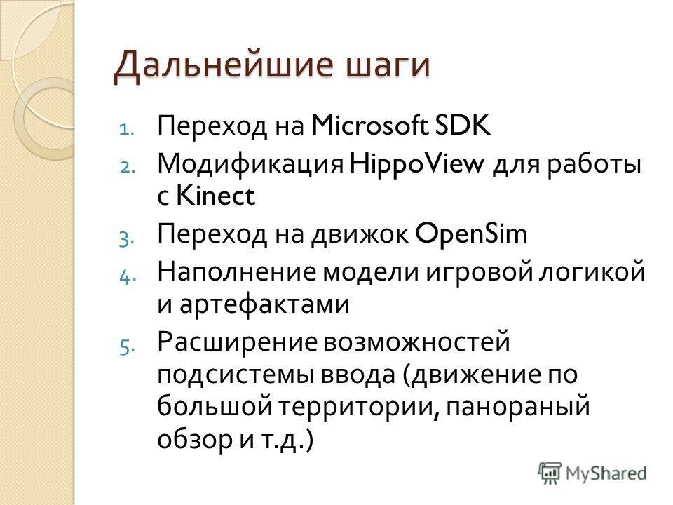 Дальнейшие шаги 1. Переход на Microsoft SDK 2. Модификация HippoView для работы с Kinect 3. Переход на движок OpenSim 4. Наполнение модели игровой логикой и артефактами 5. Расширение возможностей подсистемы ввода ( движение по большой территории, пан