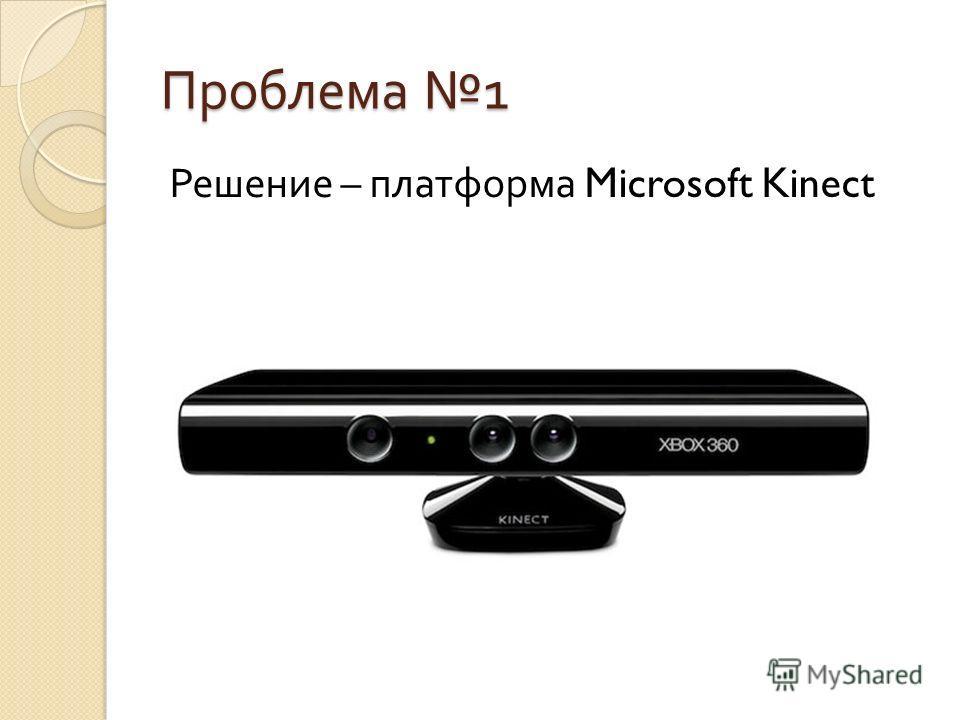 Проблема 1 Решение – платформа Microsoft Kinect