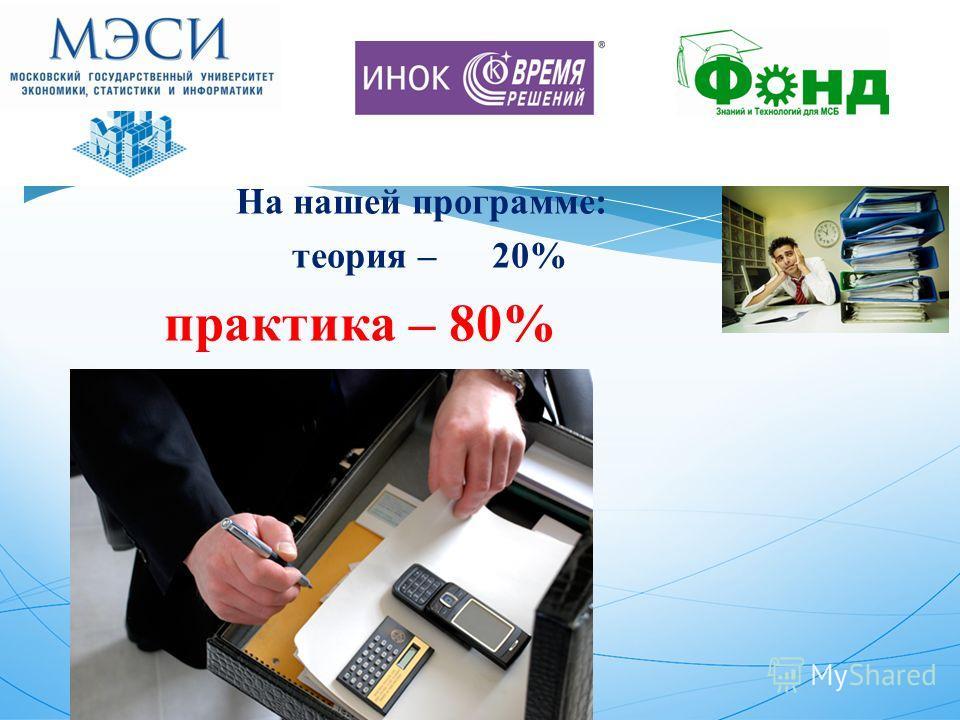 На нашей программе: теория – 20% практика – 80%