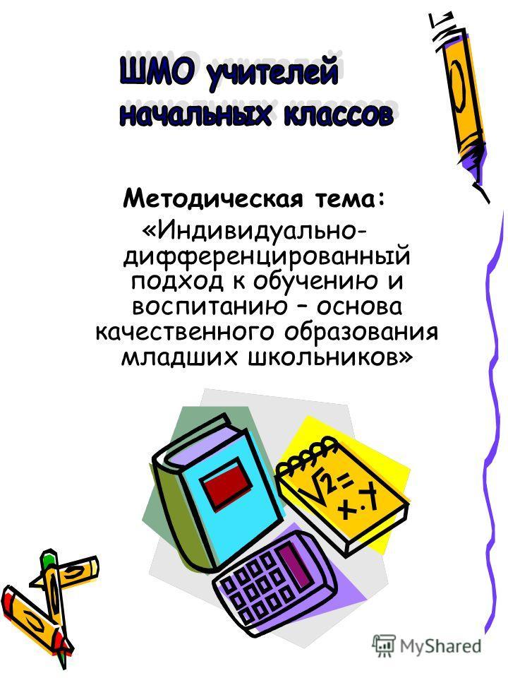 Методическая тема: «Индивидуально- дифференцированный подход к обучению и воспитанию – основа качественного образования младших школьников»