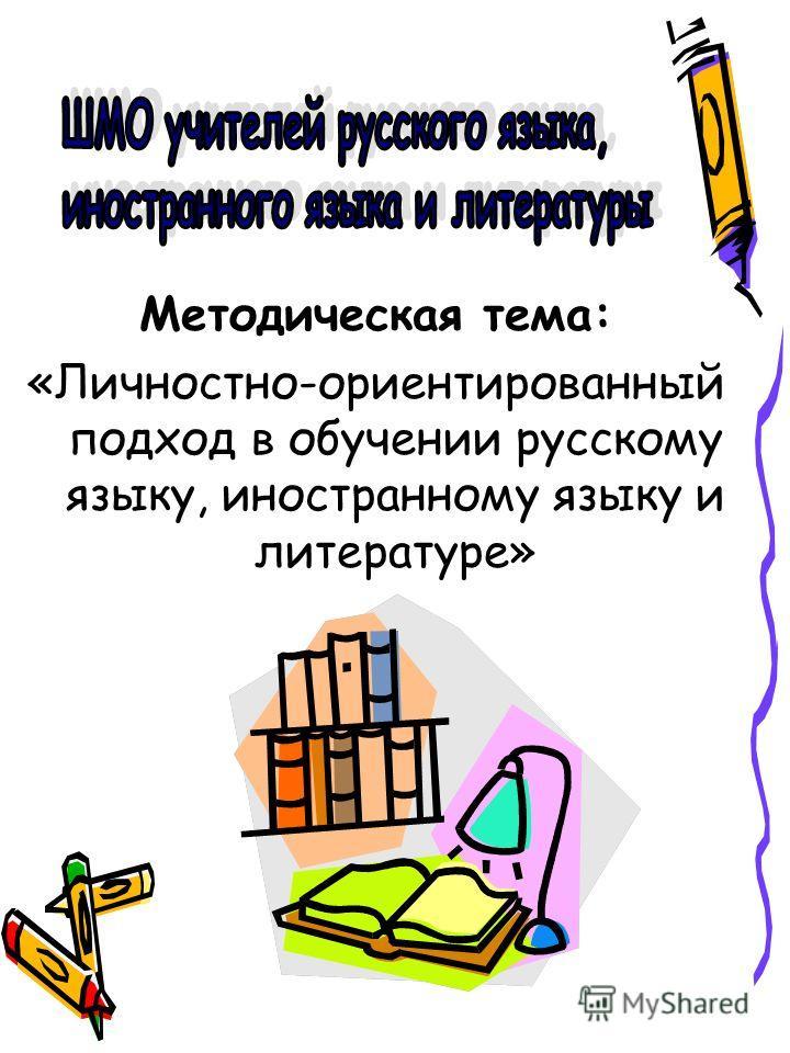 Методическая тема: «Личностно-ориентированный подход в обучении русскому языку, иностранному языку и литературе»