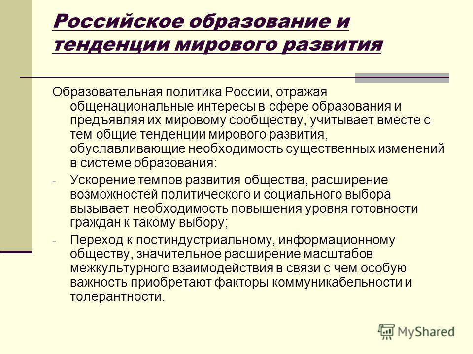 Образовательная политика России, отражая общенациональные интересы в сфере образования и предъявляя их мировому сообществу, учитывает вместе с тем общие тенденции мирового развития, обуславливающие необходимость существенных изменений в системе образ