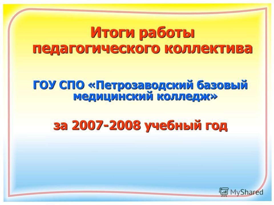 Итоги работы педагогического коллектива ГОУ СПО «Петрозаводский базовый медицинский колледж» за 2007-2008 учебный год