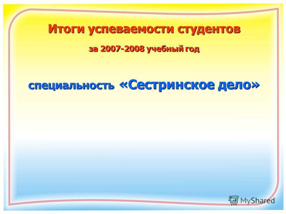 Итоги успеваемости студентов за 2007-2008 учебный год специальность «Сестринское дело»