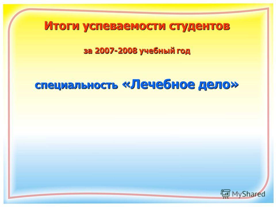 Итоги успеваемости студентов за 2007-2008 учебный год специальность «Лечебное дело»