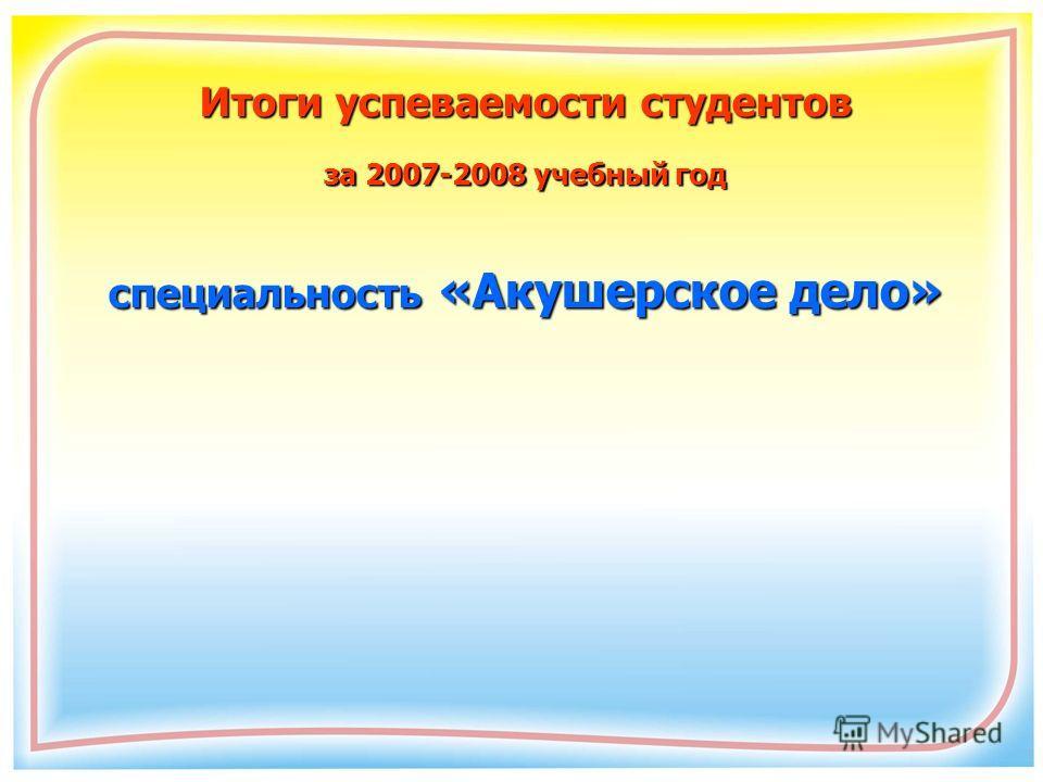 Итоги успеваемости студентов за 2007-2008 учебный год специальность «Акушерское дело»