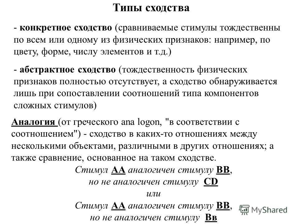 Типы сходства - конкретное сходство (сравниваемые стимулы тождественны по всем или одному из физических признаков: например, по цвету, форме, числу элементов и т.д.) - абстрактное сходство (тождественность физических признаков полностью отсутствует,