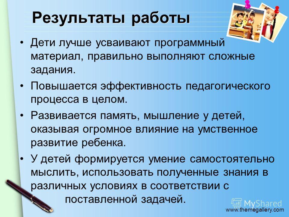 www.themegallery.com Результаты работы Дети лучше усваивают программный материал, правильно выполняют сложные задания. Повышается эффективность педагогического процесса в целом. Развивается память, мышление у детей, оказывая огромное влияние на умств