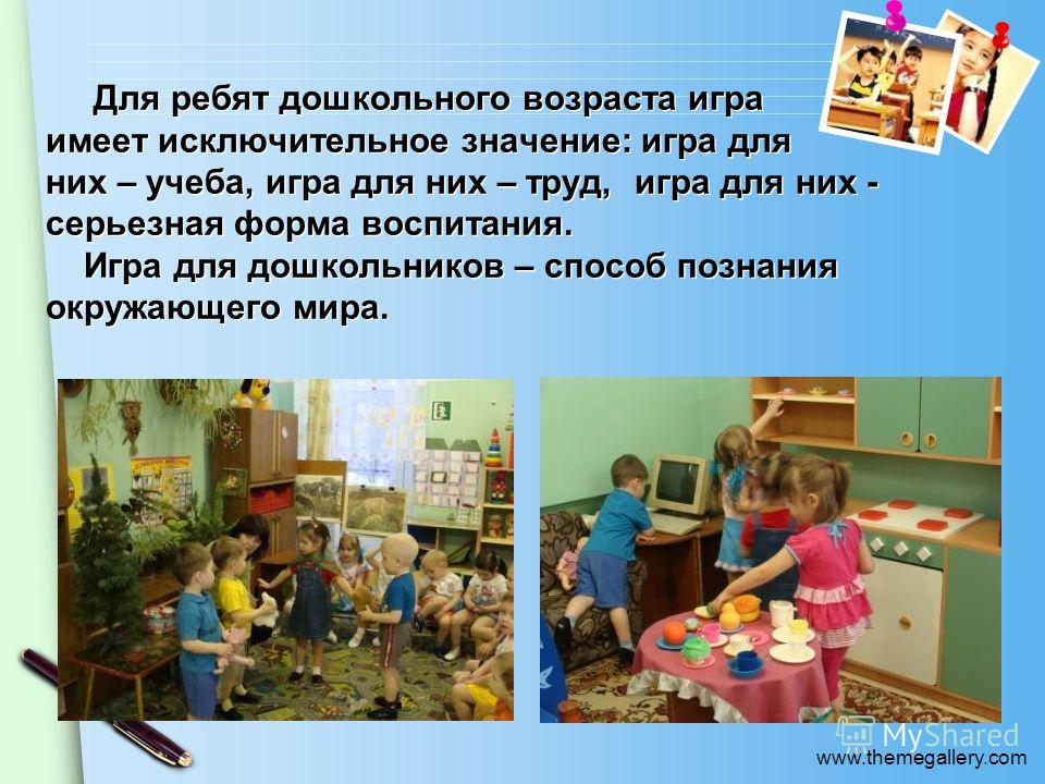 www.themegallery.com Для ребят дошкольного возраста игра имеет исключительное значение: игра для них – учеба, игра для них – труд, игра для них - серьезная форма воспитания. Игра для дошкольников – способ познания окружающего мира.