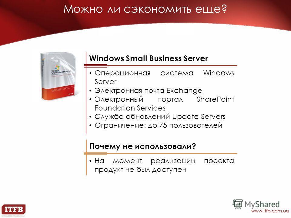 Можно ли сэкономить еще? Windows Small Business Server Операционная система Windows Server Электронная почта Exchange Электронный портал SharePoint Foundation Services Служба обновлений Update Servers Ограничение: до 75 пользователей Почему не исполь