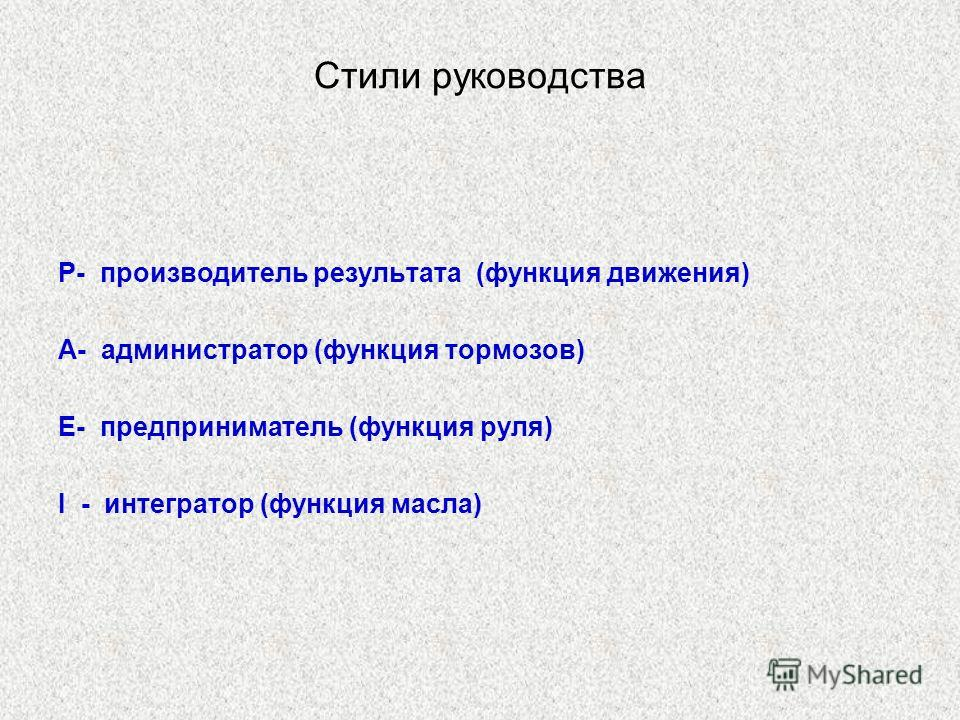 Стили руководства P- производитель результата (функция движения) A- администратор (функция тормозов) E- предприниматель (функция руля) I - интегратор (функция масла)