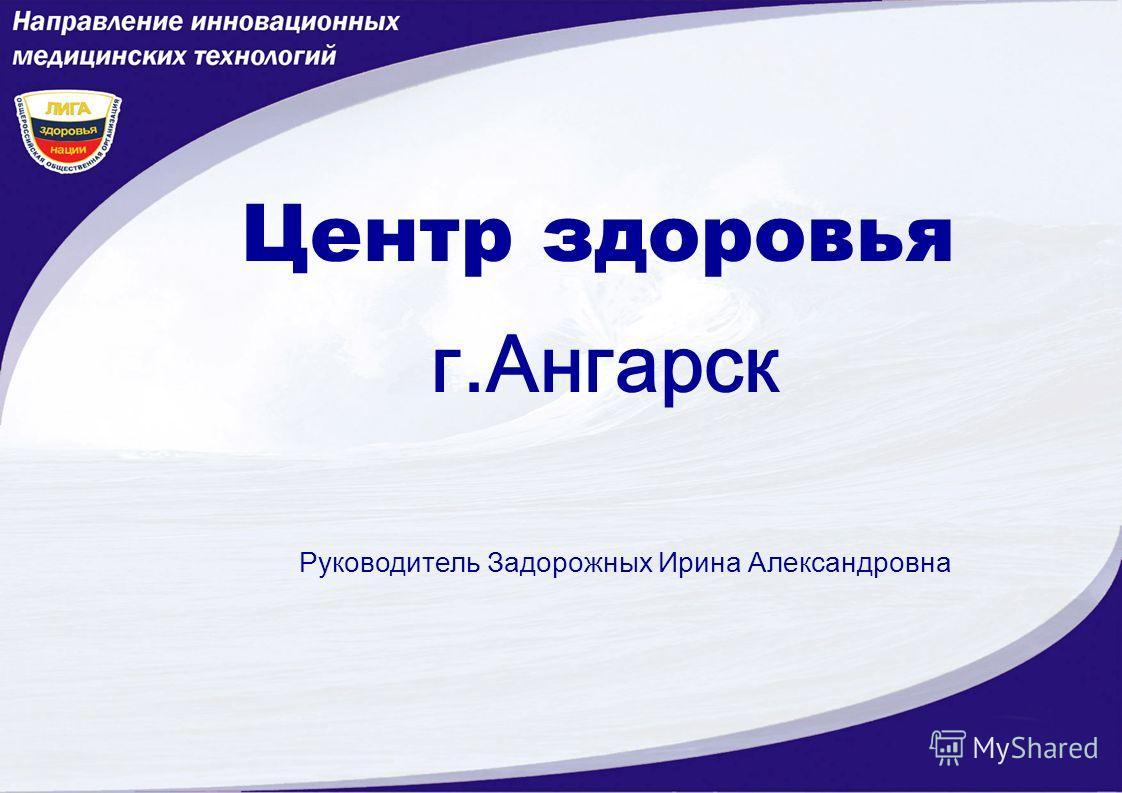 Центр здоровья г.Ангарск Руководитель Задорожных Ирина Александровна