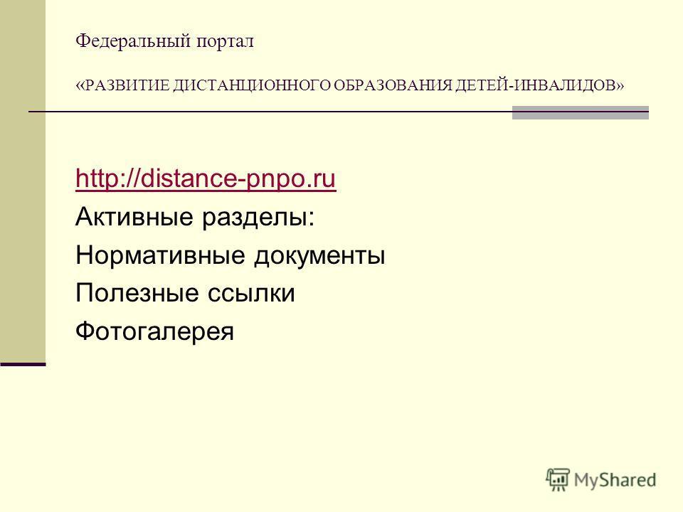 Федеральный портал « РАЗВИТИЕ ДИСТАНЦИОННОГО ОБРАЗОВАНИЯ ДЕТЕЙ-ИНВАЛИДОВ» http://distance-pnpo.ru Активные разделы: Нормативные документы Полезные ссылки Фотогалерея