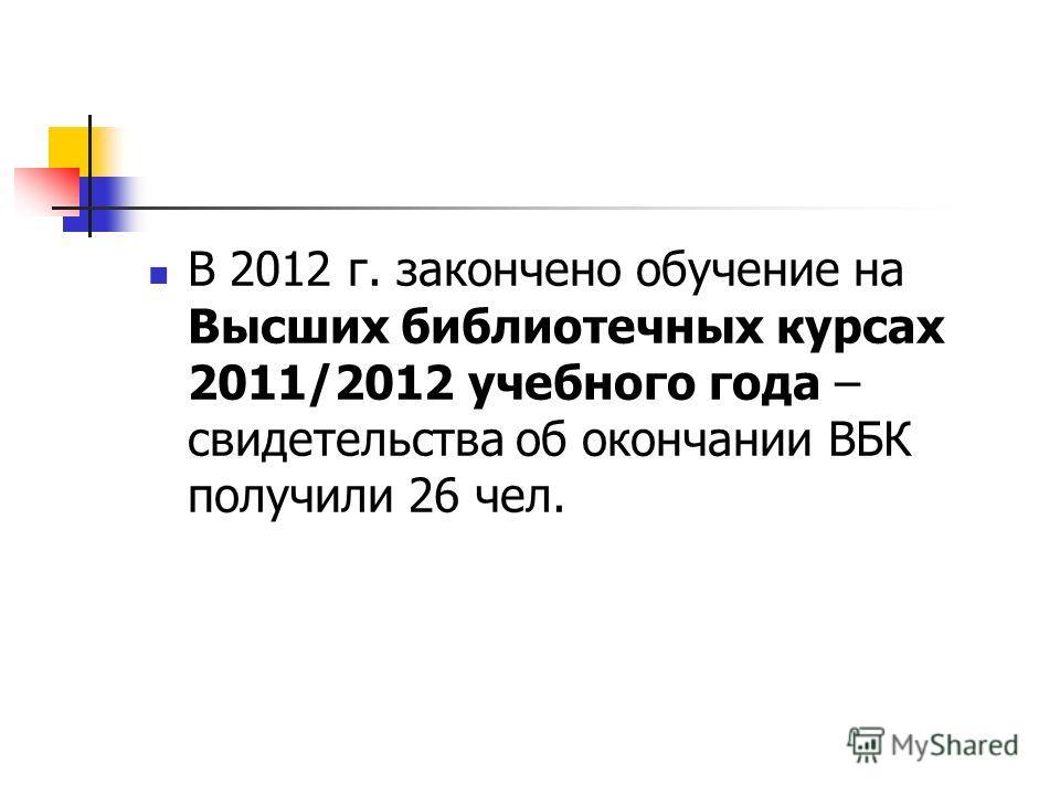 В 2012 г. закончено обучение на Высших библиотечных курсах 2011/2012 учебного года – свидетельства об окончании ВБК получили 26 чел.