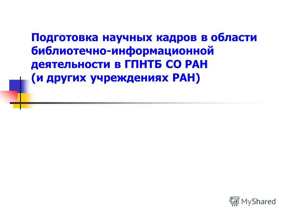 Подготовка научных кадров в области библиотечно-информационной деятельности в ГПНТБ СО РАН (и других учреждениях РАН)