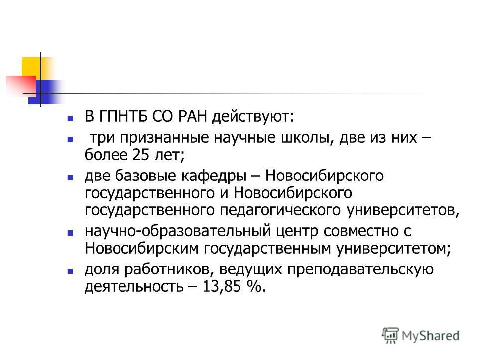 В ГПНТБ СО РАН действуют: три признанные научные школы, две из них – более 25 лет; две базовые кафедры – Новосибирского государственного и Новосибирского государственного педагогического университетов, научно-образовательный центр совместно с Новосиб