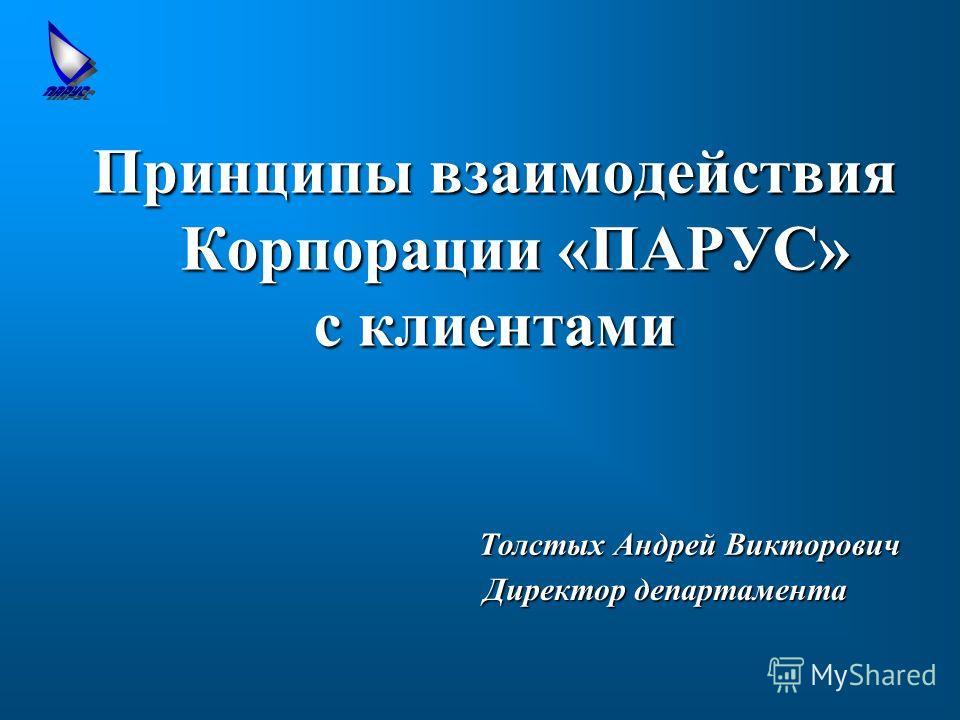 Принципы взаимодействия Корпорации «ПАРУС» с клиентами Толстых Андрей Викторович Директордепартамента Директор департамента