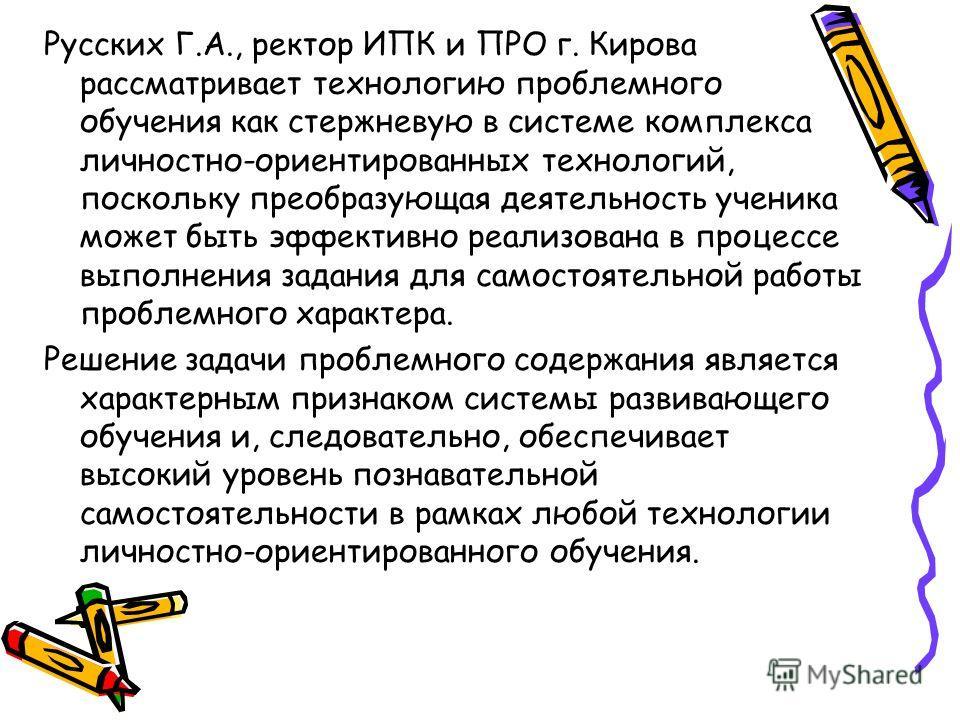 Русских Г.А., ректор ИПК и ПРО г. Кирова рассматривает технологию проблемного обучения как стержневую в системе комплекса личностно-ориентированных технологий, поскольку преобразующая деятельность ученика может быть эффективно реализована в процессе